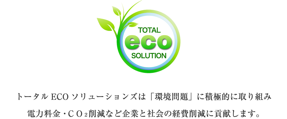 トータルECOソリューションズは「環境問題」に積極的に取り組み電力料金・CO2削減など企業と社会の経費削減に貢献します。